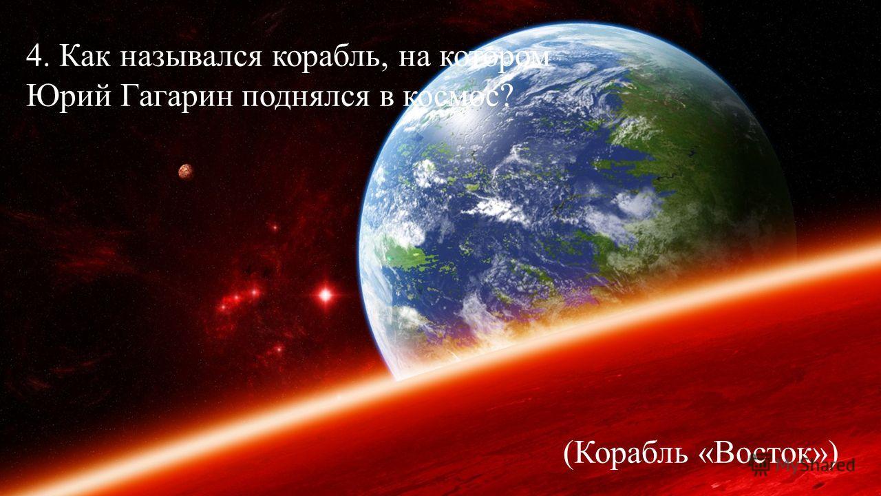 4. Как назывался корабль, на котором Юрий Гагарин поднялся в космос? (Корабль «Восток»)