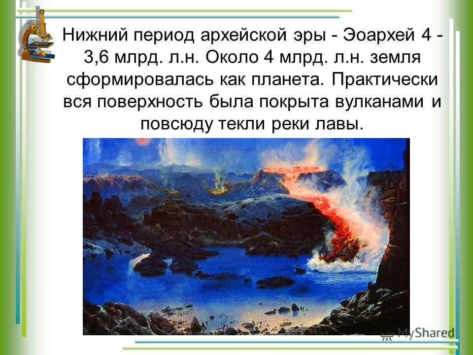 Нижний период архейской эры - Эоархей 4 - 3,6 млрд. л.н. Около 4 млрд. л.н. земля сформировалась как планета. Практически вся поверхность была покрыта вулканами и повсюду текли реки лавы.