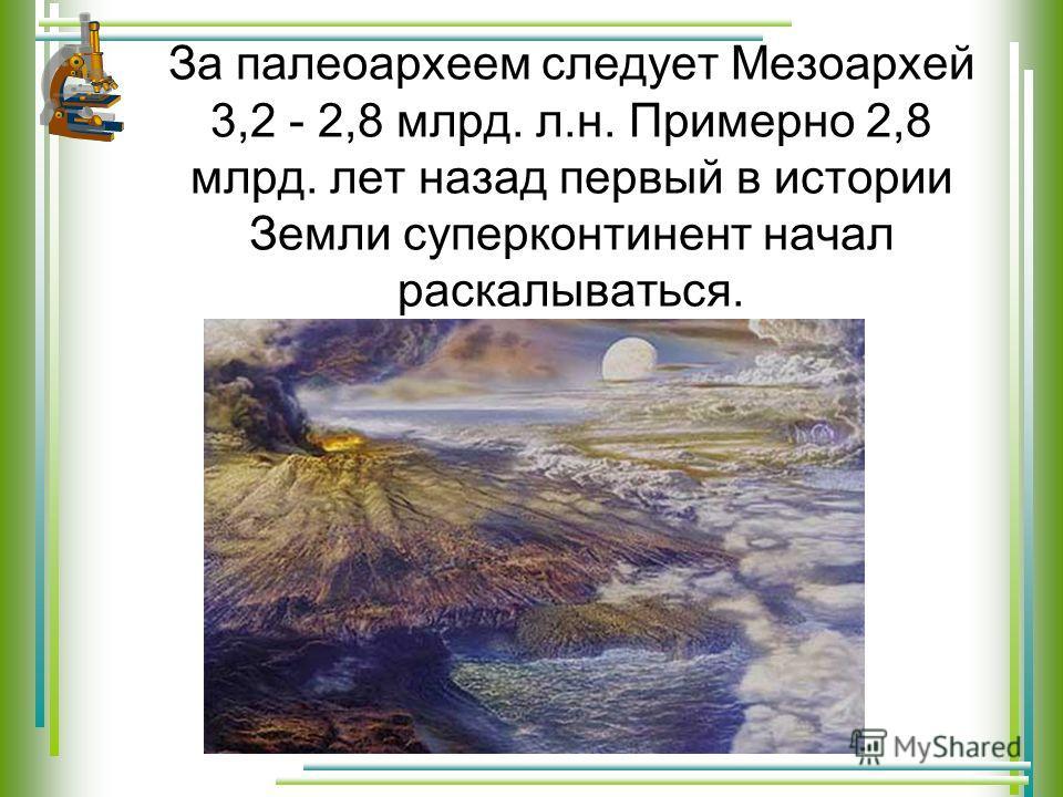 За палеоархеем следует Мезоархей 3,2 - 2,8 млрд. л.н. Примерно 2,8 млрд. лет назад первый в истории Земли суперконтинент начал раскалываться.