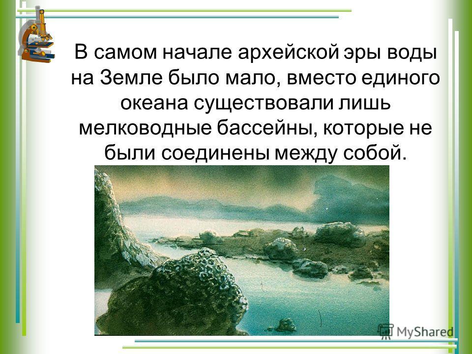 В самом начале архейской эры воды на Земле было мало, вместо единого океана существовали лишь мелководные бассейны, которые не были соединены между собой.