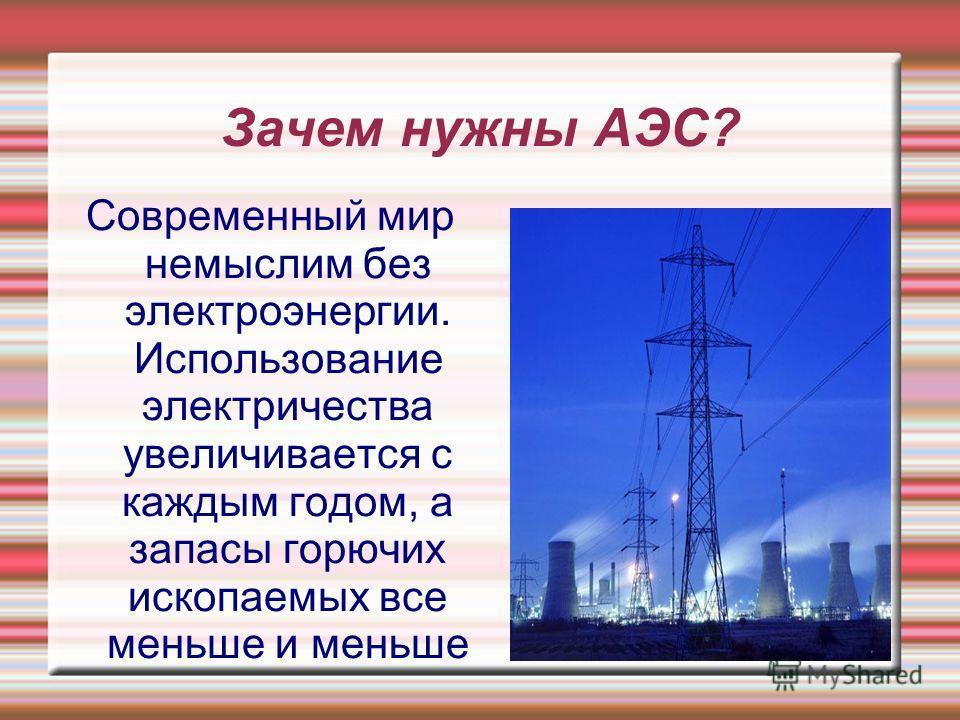 Зачем нужны АЭС? Современный мир немыслим без электроэнергии. Использование электричества увеличивается с каждым годом, а запасы горючих ископаемых все меньше и меньше