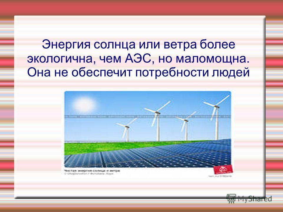 Энергия солнца или ветра более экологична, чем АЭС, но маломощна. Она не обеспечит потребности людей