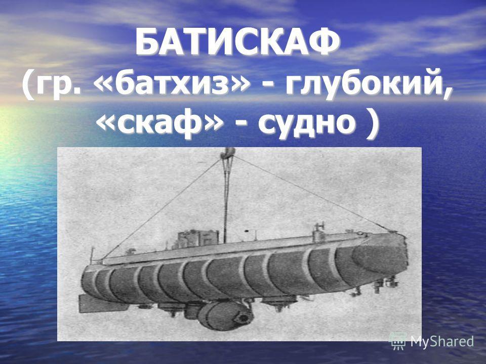 БАТИСКАФ (гр. «батхиз» - глубокий, «скаф» - судно )
