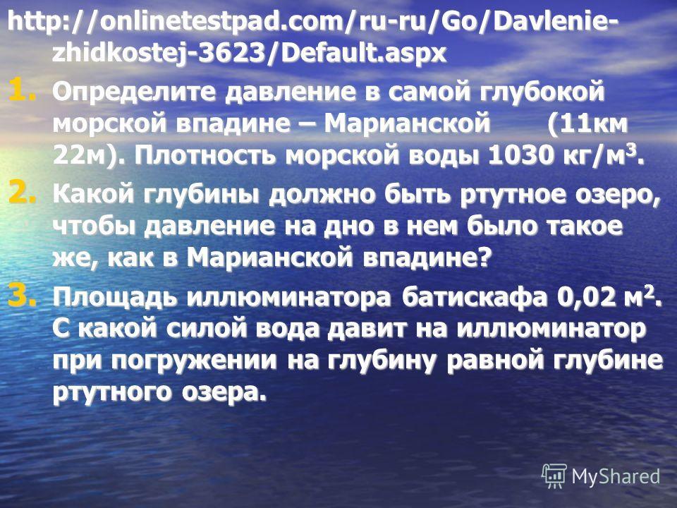 http://onlinetestpad.com/ru-ru/Go/Davlenie- zhidkostej-3623/Default.aspx 1. Определите давление в самой глубокой морской впадине – Марианской (11 км 22 м). Плотность морской воды 1030 кг/м 3. 2. Какой глубины должно быть ртутное озеро, чтобы давление