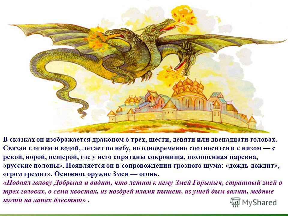 В сказках он изображается драконом о трех, шести, девяти или двенадцати головах. Связан с огнем и водой, летает по небу, но одновременно соотносится и с низом с рекой, норой, пещерой, где у него спрятаны сокровища, похищенная царевна, «русские полоны
