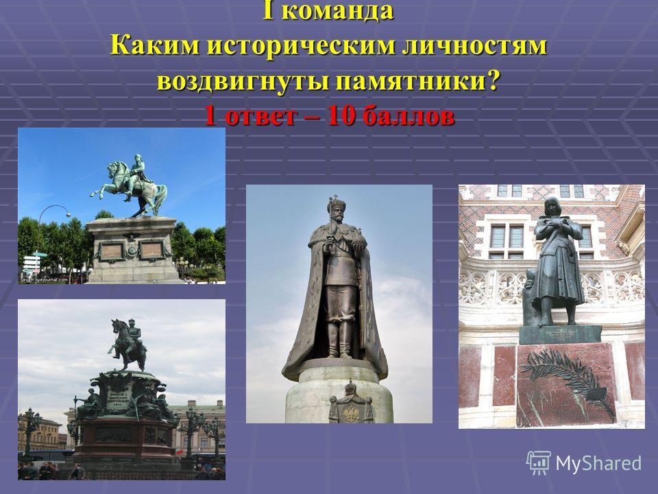 I команда Каким историческим личностям воздвигнуты памятники? 1 ответ – 10 баллов
