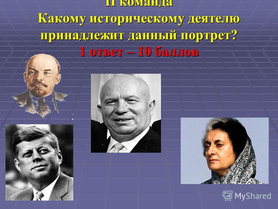 II команда Какому историческому деятелю принадлежит данный портрет? 1 ответ – 10 баллов