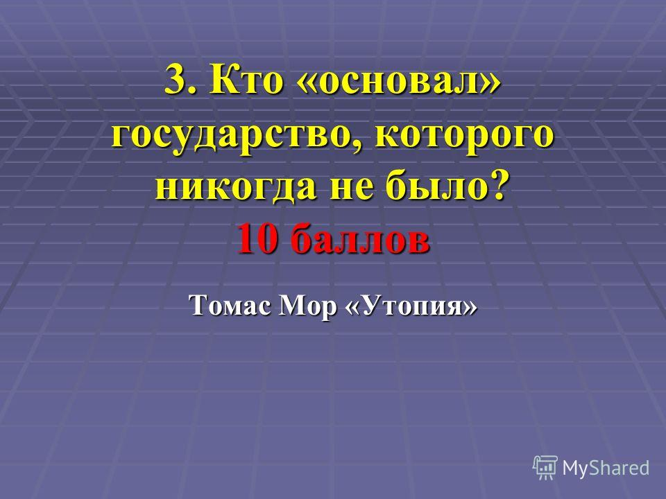 3. Кто «основал» государство, которого никогда не было? 10 баллов Томас Мор «Утопия»