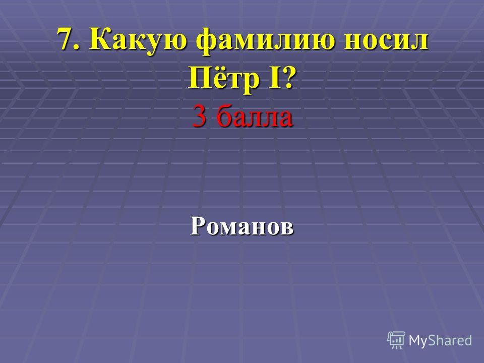7. Какую фамилию носил Пётр I? 3 балла Романов