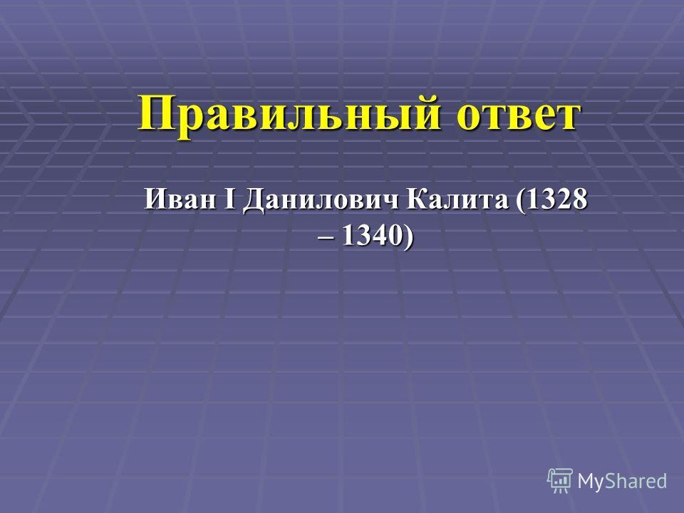 Правильный ответ Иван I Данилович Калита (1328 – 1340)
