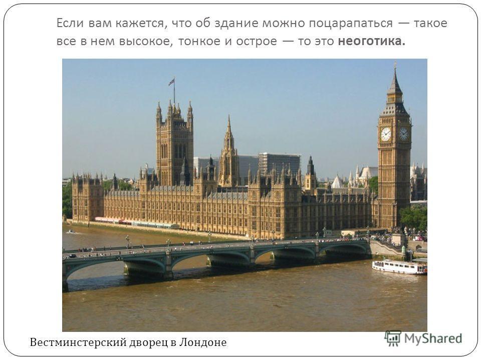 Если вам кажется, что об здание можно поцарапаться такое все в нем высокое, тонкое и острое то это неоготика. Вестминстерский дворец в Лондоне