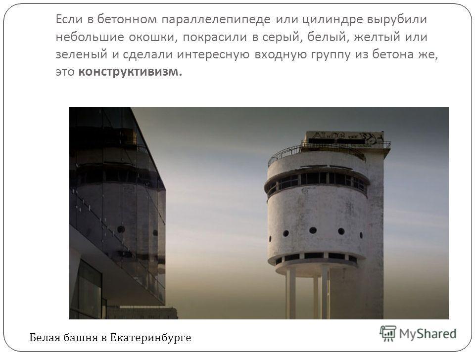 Если в бетонном параллелепипеде или цилиндре вырубили небольшие окошки, покрасили в серый, белый, желтый или зеленый и сделали интересную входную группу из бетона же, это конструктивизм. Белая башня в Екатеринбурге