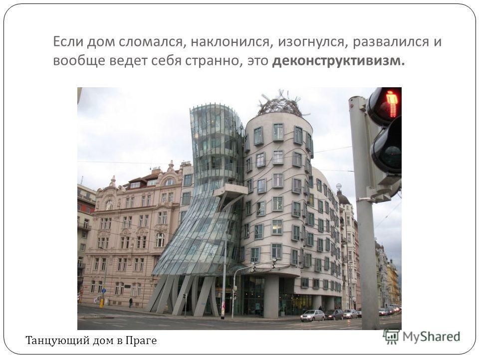 Если дом сломался, наклонился, изогнулся, развалился и вообще ведет себя странно, это деконструктивизм. Танцующий дом в Праге