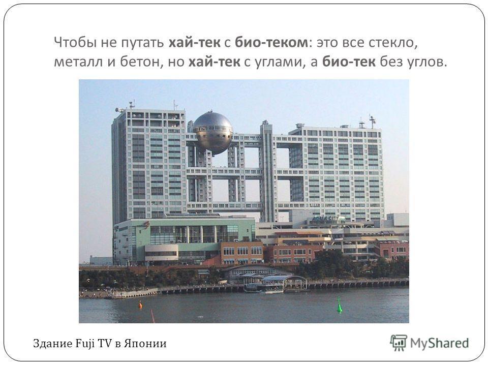 Чтобы не путать хай - тек с био - теком : это все стекло, металл и бетон, но хай - тек с углами, а био - тек без углов. Здание Fuji TV в Японии