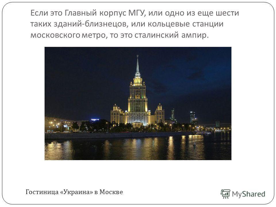 Если это Главный корпус МГУ, или одно из еще шести таких зданий - близнецов, или кольцевые станции московского метро, то это сталинский ампир. Гостиница «Украина» в Москве