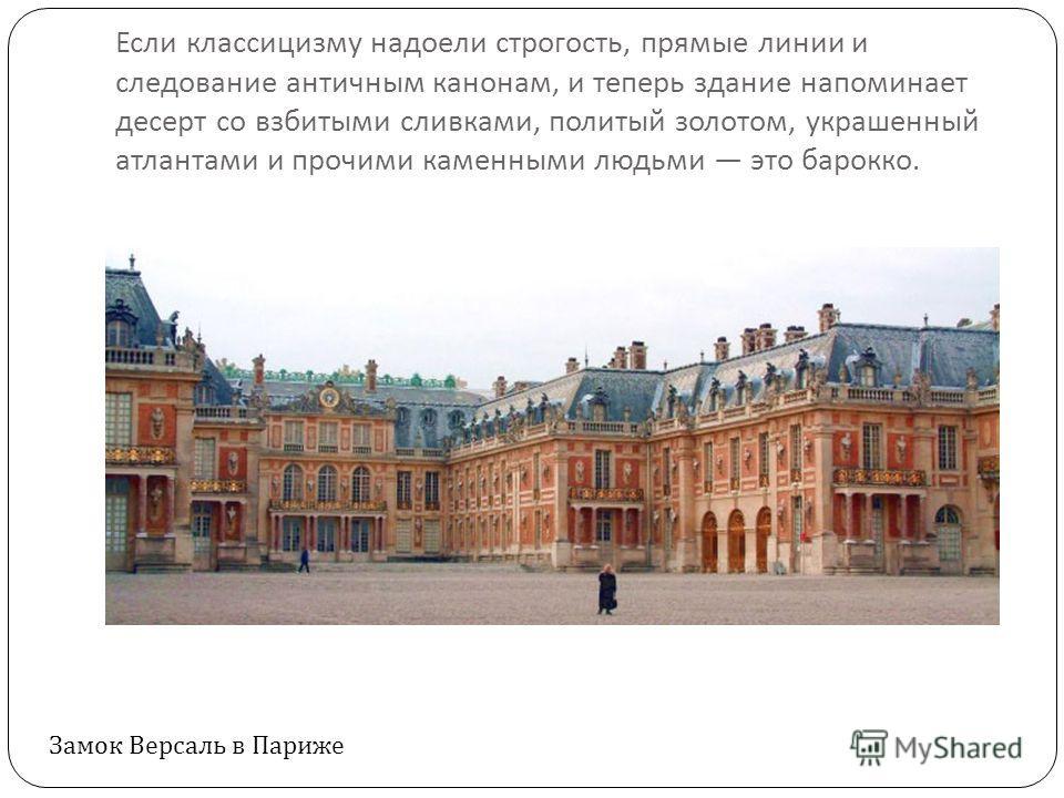 Если классицизму надоели строгость, прямые линии и следование античным канонам, и теперь здание напоминает десерт со взбитыми сливками, политый золотом, украшенный атлантами и прочими каменными людьми это барокко. Замок Версаль в Париже