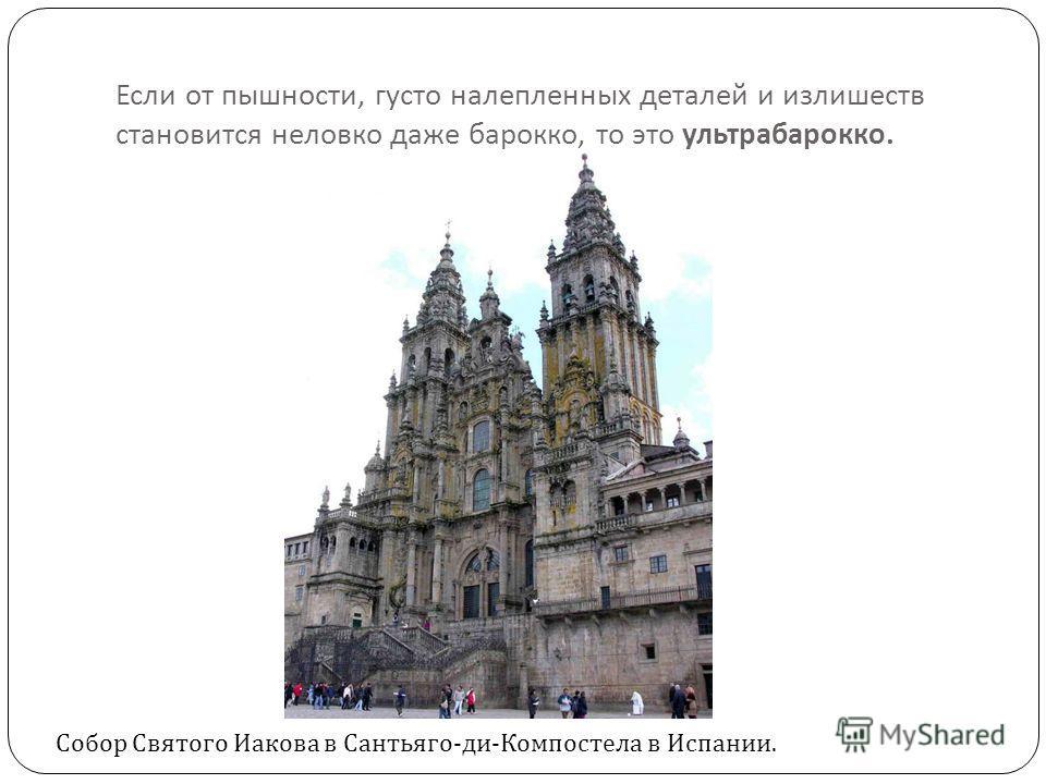 Если от пышности, густо налепленных деталей и излишеств становится неловко даже барокко, то это ультрабарокко. Собор Святого Иакова в Сантьяго-ди-Компостела в Испании.