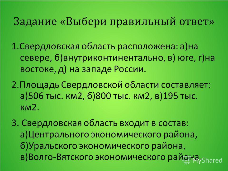 Задание «Выбери правильный ответ» 1. Свердловская область расположена: а)на севере, б)внутриконтинентально, в) юге, г)на востоке, д) на западе России. 2. Площадь Свердловской области составляет: а)506 тыс. км 2, б)800 тыс. км 2, в)195 тыс. км 2. 3. С