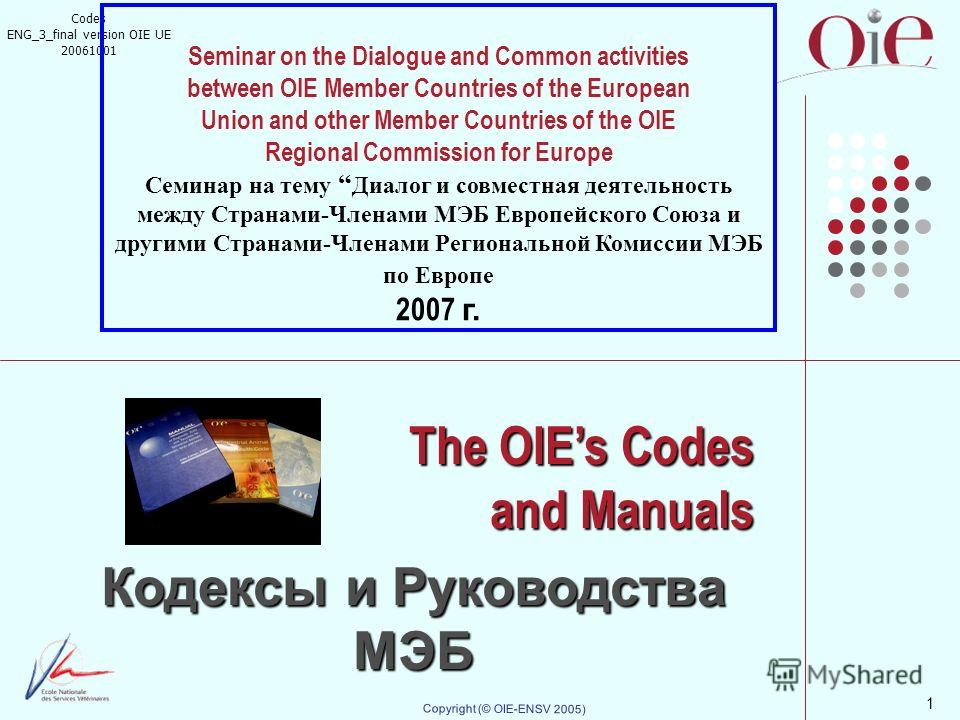 1 Copyright (© OIE-ENSV 2005) The OIEs Codes and Manuals Кодексы и Руководства МЭБ Codes ENG_3_final version OIE UE 20061001 Seminar on the Dialogue and Common activities between OIE Member Countries of the European Union and other Member Countries o