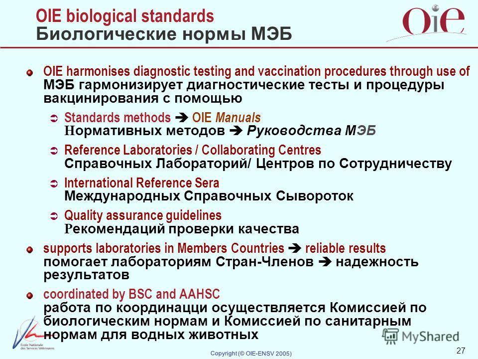 27 Copyright (© OIE-ENSV 2005) OIE biological standards Биологические нормы МЭБ OIE harmonises diagnostic testing and vaccination procedures through use of МЭБ гармонизирует диагностические тесты и процедуры вакцинирования с помощью Standards methods
