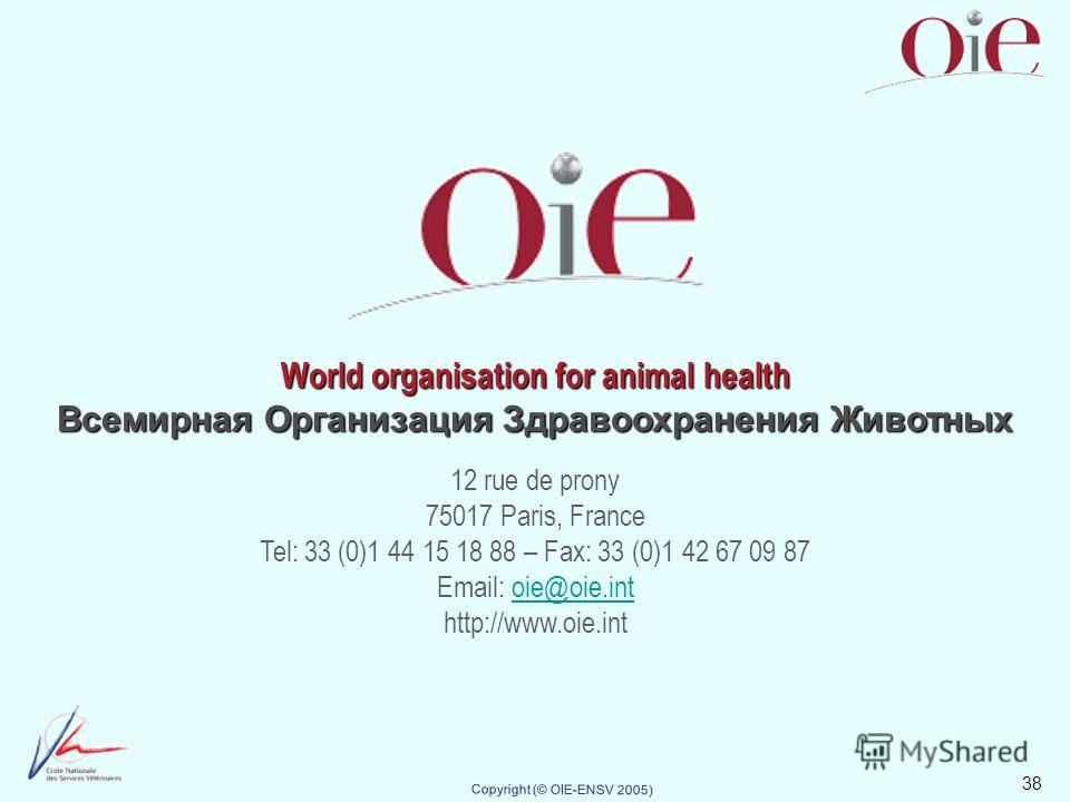 38 Copyright (© OIE-ENSV 2005) World organisation for animal health Всемирная Организация Здравоохранения Животных 12 rue de prony 75017 Paris, France Tel: 33 (0)1 44 15 18 88 – Fax: 33 (0)1 42 67 09 87 Email: oie@oie.intoie@oie.int http://www.oie.in