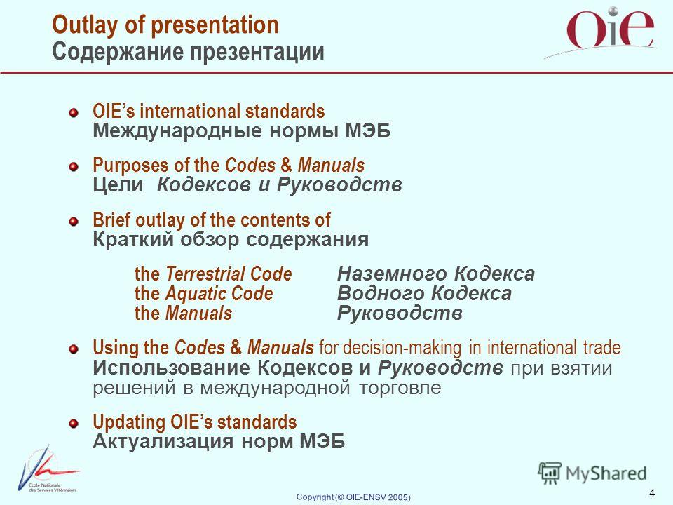 4 Copyright (© OIE-ENSV 2005) Outlay of presentation Содержание презентации OIEs international standards Международные нормы МЭБ Purposes of the Codes & Manuals Цели Кодексов и Руководств Brief outlay of the contents of Краткий обзор содержания the T