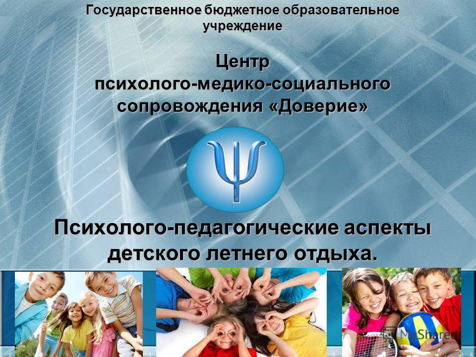 Государственное бюджетное образовательное учреждение Центр психолого-медико-социального сопровождения «Доверие» Психолого-педагогические аспекты детского летнего отдыха.