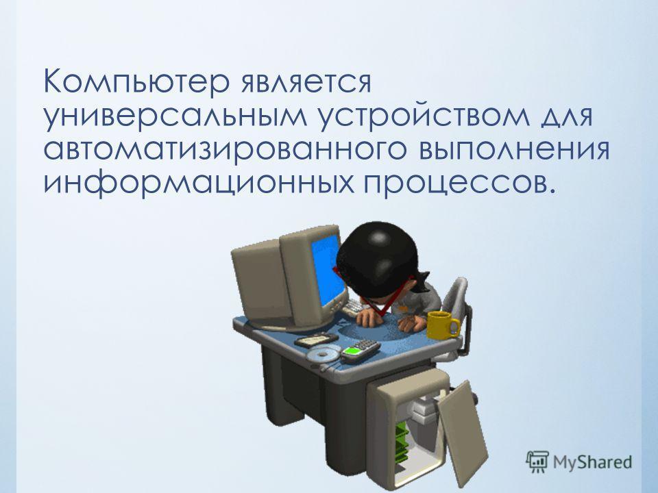 Компьютер является универсальным устройством для автоматизированного выполнения информационных процессов.