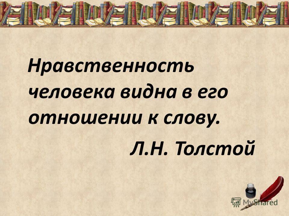 Нравственность человека видна в его отношении к слову. Л.Н. Толстой