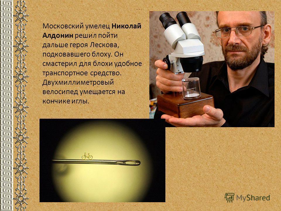 Московский умелец Николай Алдонин решил пойти дальше героя Лескова, подковавшего блоху. Он смастерил для блохи удобное транспортное средство. Двухмиллиметровый велосипед умещается на кончике иглы.