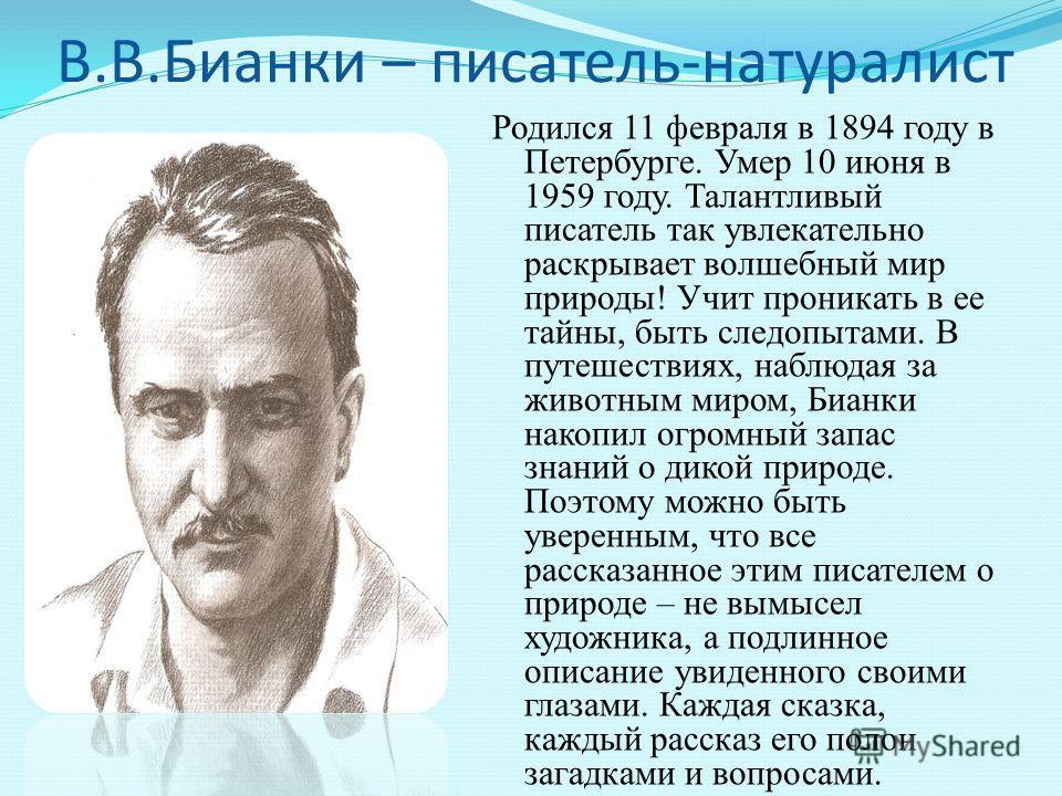 В.В.Бианки – писатель-натуралист Родился 11 февраля в 1894 году в Петербурге. Умер 10 июня в 1959 году. Талантливый писатель так увлекательно раскрывает волшебный мир природы! Учит проникать в ее тайны, быть следопытами. В путешествиях, наблюдая за ж