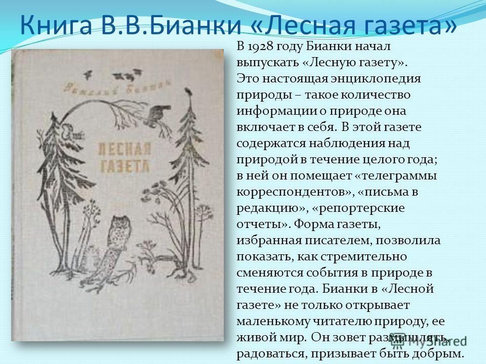 Книга В.В.Бианки «Лесная газета» В 1928 году Бианки начал выпускать «Лесную газету». Это настоящая энциклопедия природы – такое количество информации о природе она включает в себя. В этой газете содержатся наблюдения над природой в течение целого год