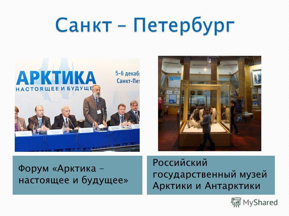 Форум «Арктика – настоящее и будущее» Российский государственный музей Арктики и Антарктики