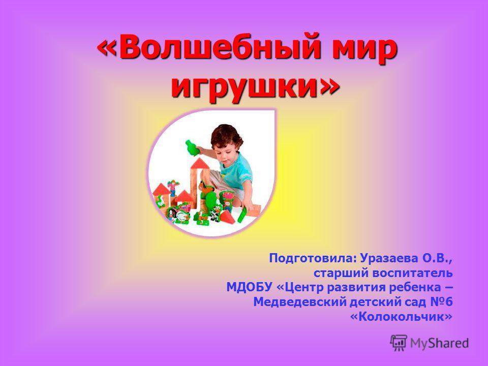«Волшебный мир игрушки» Подготовила: Уразаева О.В., старший воспитатель МДОБУ «Центр развития ребенка – Медведевский детский сад 6 «Колокольчик»