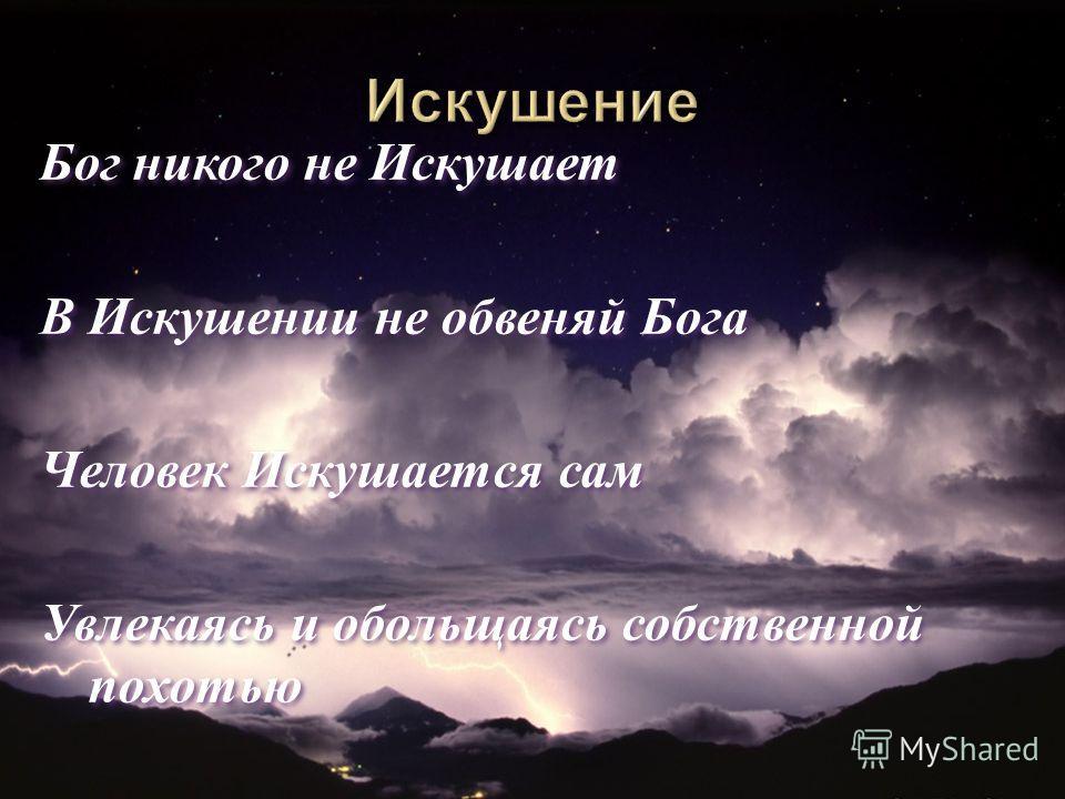 Бог никого не Искушает В Искушении не обвеняй Бога Человек Искушается сам Увлекаясь и обольщаясь собственной похотью Бог никого не Искушает В Искушении не обвеняй Бога Человек Искушается сам Увлекаясь и обольщаясь собственной похотью