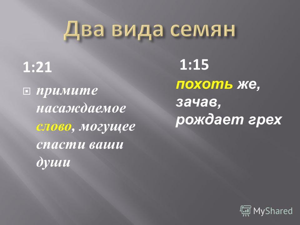 1:21 примите насаждаемое слово, могущее спасти ваши души 1:15 похоть же, зачав, рождает грех