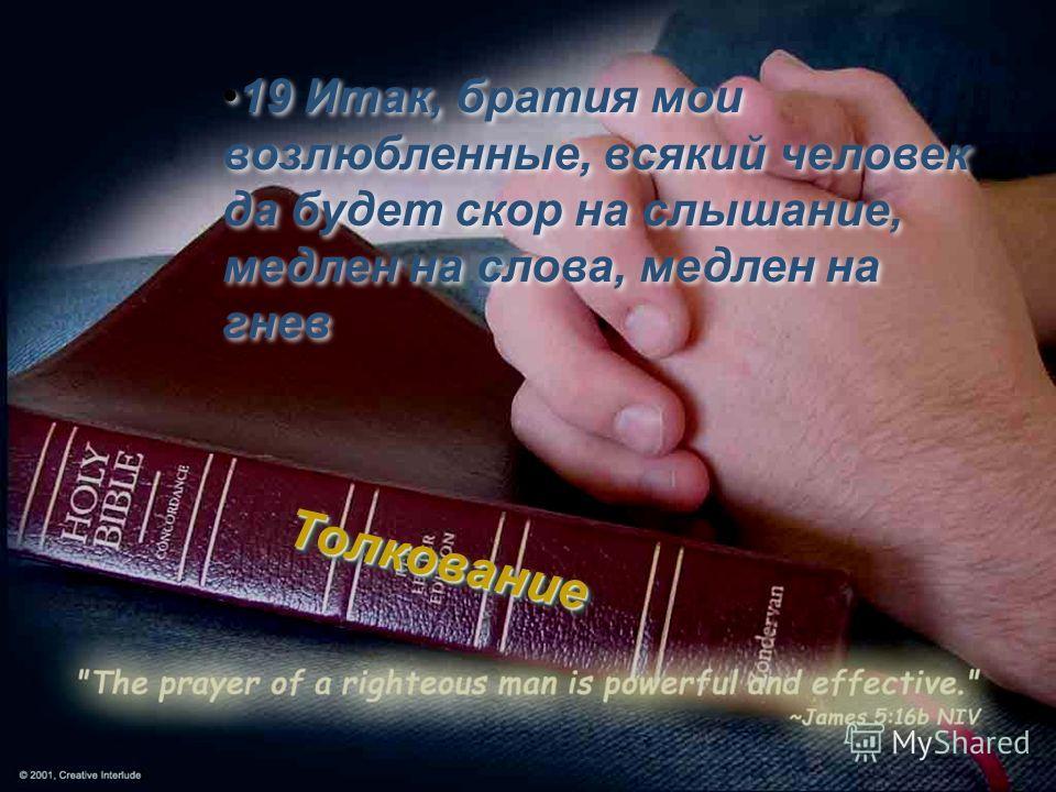 19 Итак, братия мои возлюбленные, всякий человек да будет скор на слышание, медлен на слова, медлен на гнев Толкование Толкование