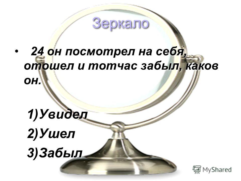 Зеркало 24 он посмотрел на себя, отошел и тотчас забыл, каков он. 1)Увидел 2)Ушел 3)Забыл 24 он посмотрел на себя, отошел и тотчас забыл, каков он. 1)Увидел 2)Ушел 3)Забыл
