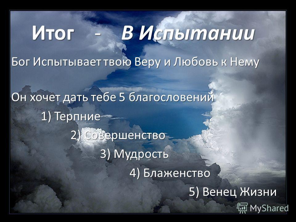 Итог - В Испытании Бог Испытывает твою Веру и Любовь к Нему Он хочет дать тебе 5 благословений 1) Терпние 1) Терпние 2) Совершенство 3) Мудрость 4) Блаженство 5) Венец Жизни