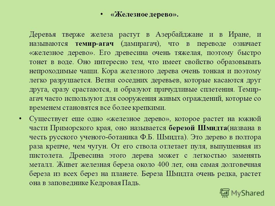 «Железное дерево». Деревья тверже железа растут в Азербайджане и в Иране, и называются темир-агач (дамирагач), что в переводе означает «железное дерево». Его древесина очень тяжелая, поэтому быстро тонет в воде. Оно интересно тем, что имеет свойство