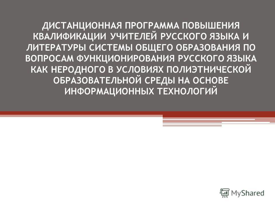 ДИСТАНЦИОННАЯ ПРОГРАММА ПОВЫШЕНИЯ КВАЛИФИКАЦИИ УЧИТЕЛЕЙ РУССКОГО ЯЗЫКА И ЛИТЕРАТУРЫ СИСТЕМЫ ОБЩЕГО ОБРАЗОВАНИЯ ПО ВОПРОСАМ ФУНКЦИОНИРОВАНИЯ РУССКОГО ЯЗЫКА КАК НЕРОДНОГО В УСЛОВИЯХ ПОЛИЭТНИЧЕСКОЙ ОБРАЗОВАТЕЛЬНОЙ СРЕДЫ НА ОСНОВЕ ИНФОРМАЦИОННЫХ ТЕХНОЛОГ