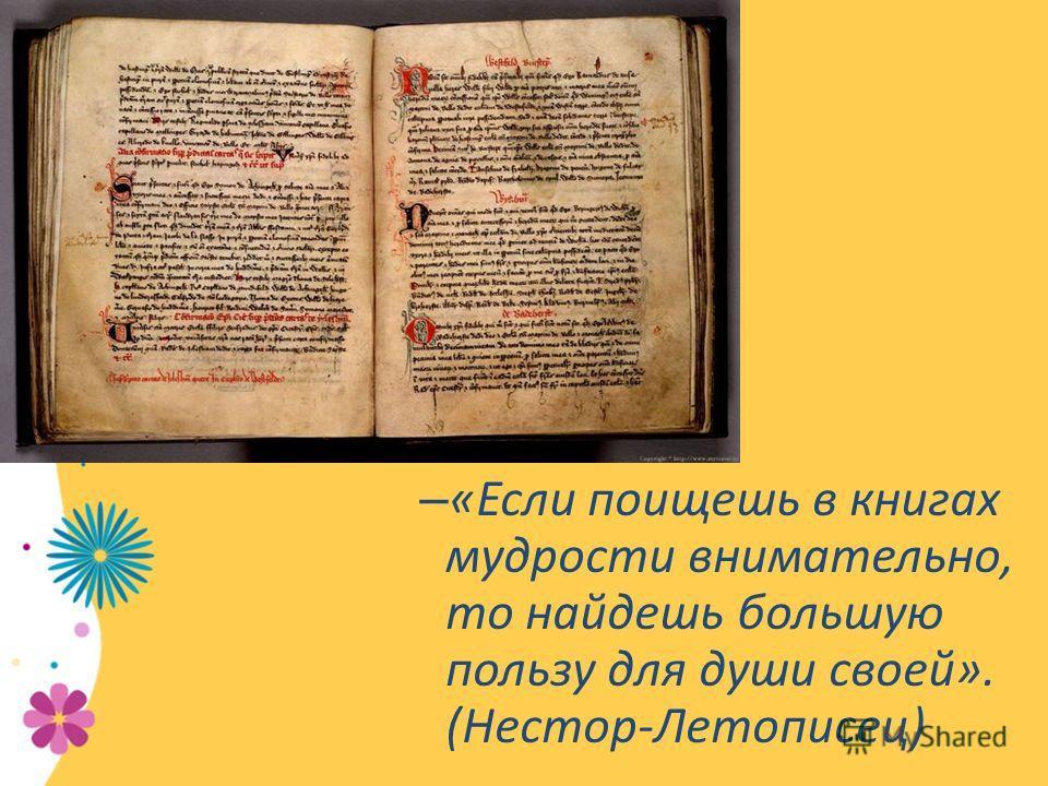 – «Если поищешь в книгах мудрости внимательно, то найдешь большую пользу для души своей». (Нестор-Летописец)