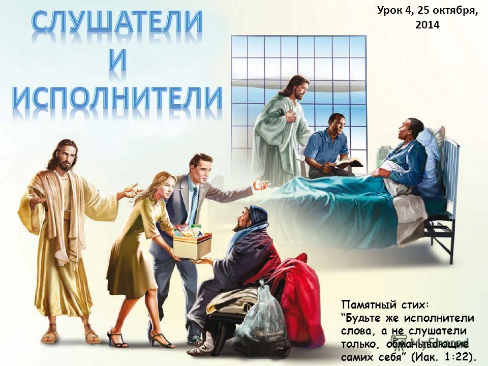Урок 4, 25 октября, 2014 Памятный стих: Будьте же исполнители слова, а не слушатели только, обманывающие самих себя (Иак. 1:22).