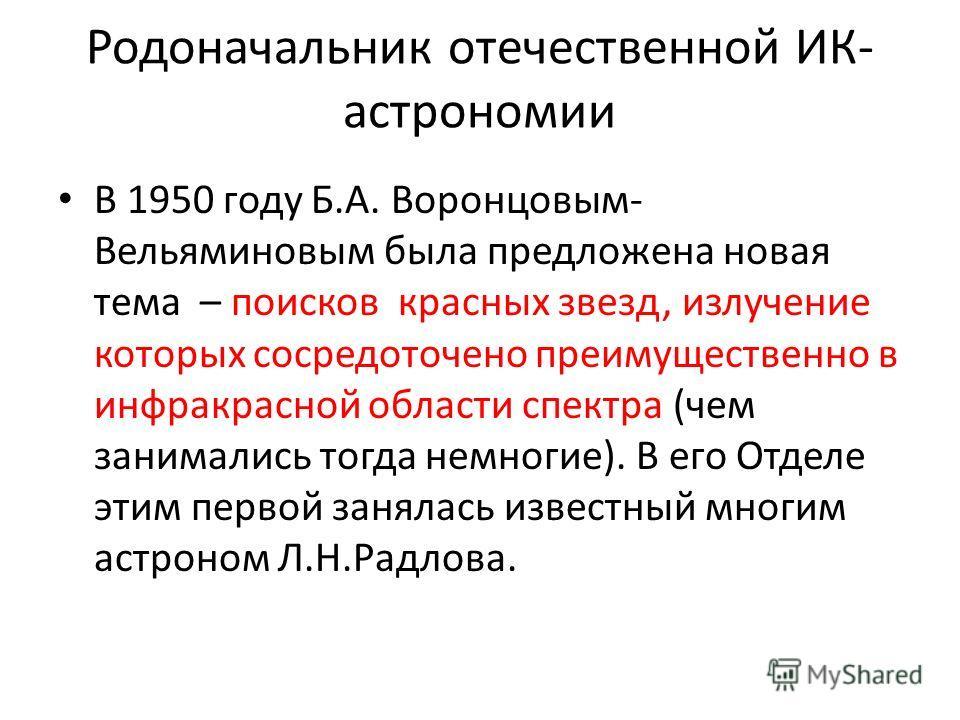 Родоначальник отечественной ИК- астрономии В 1950 году Б.А. Воронцовым- Вельяминовым была предложена новая тема – поисков красных звезд, излучение которых сосредоточено преимущественно в инфракрасной области спектра (чем занимались тогда немногие). В
