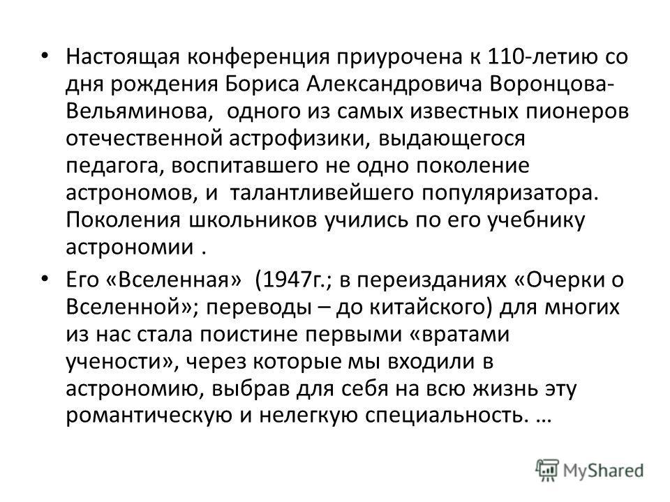Настоящая конференция приурочена к 110-летию со дня рождения Бориса Александровича Воронцова- Вельяминова, одного из самых известных пионеров отечественной астрофизики, выдающегося педагога, воспитавшего не одно поколение астрономов, и талантливейшег