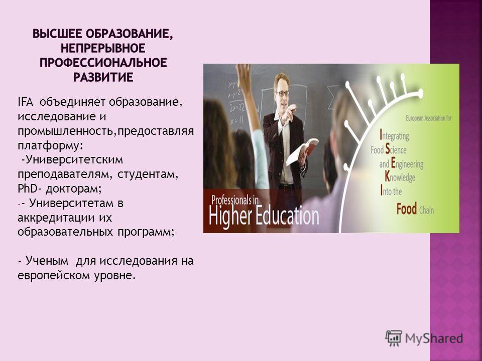 IFA объединяет образование, исследование и промышленность,предоставляя платформу: -Университетским преподавателям, студентам, PhD- докторам; - - Университетам в аккредитации их образовательных программ; - Ученым для исследования на европейском уровне
