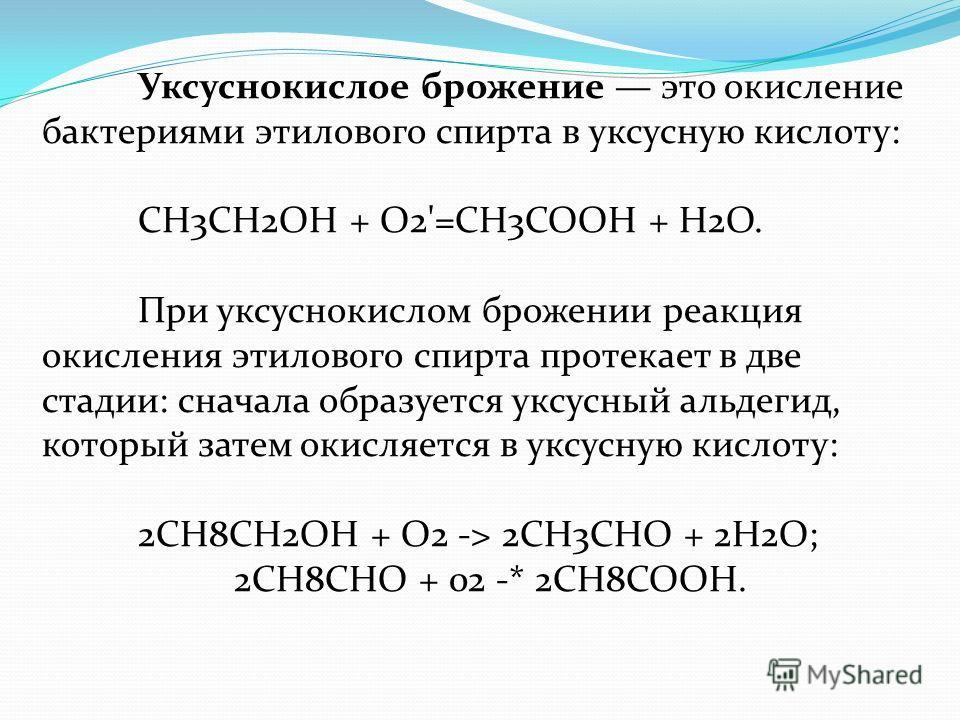 Уксуснокислое брожение это окисление бактериями этилового спирта в уксусную кислоту: СН3СН2ОН + О2'=СН3СООН + Н2О. При уксуснокислом брожении реакция окисления этилового спирта протекает в две стадии: сначала образуется уксусный альдегид, который зат