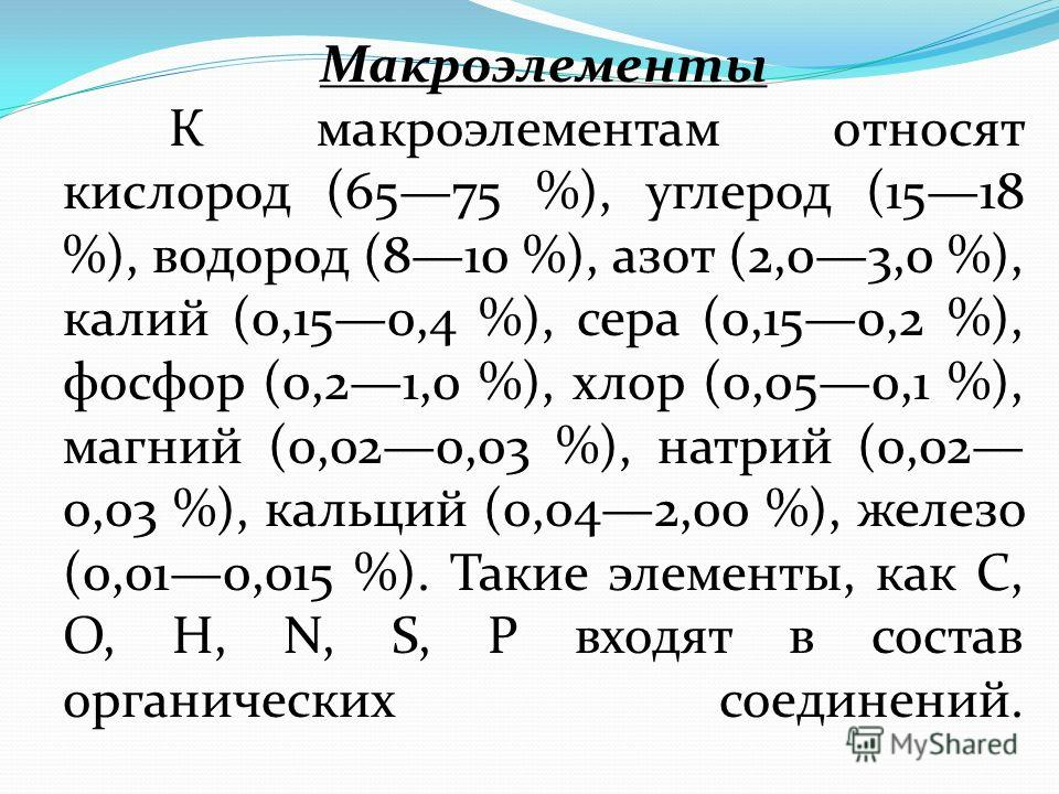 Макроэлементы К макроэлементам относят кислород (6575 %), углерод (1518 %), водород (810 %), азот (2,03,0 %), калий (0,150,4 %), сера (0,150,2 %), фосфор (0,21,0 %), хлор (0,050,1 %), магний (0,020,03 %), натрий (0,02 0,03 %), кальций (0,042,00 %), ж