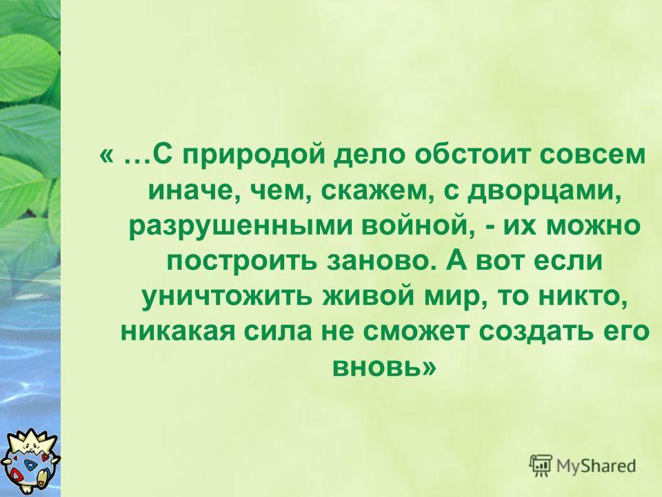 « …С природой дело обстоит совсем иначе, чем, скажем, с дворцами, разрушенными войной, - их можно построить заново. А вот если уничтожить живой мир, то никто, никакая сила не сможет создать его вновь»