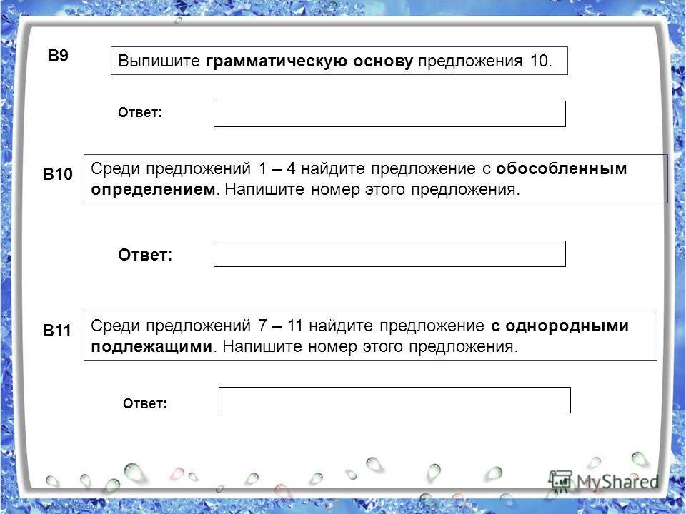 Ответ: B9 Выпишите грамматическую основу предложения 10. B10 Среди предложений 1 – 4 найдите предложение с обособленным определением. Напишите номер этого предложения. B11 Среди предложений 7 – 11 найдите предложение с однородными подлежащими. Напиши